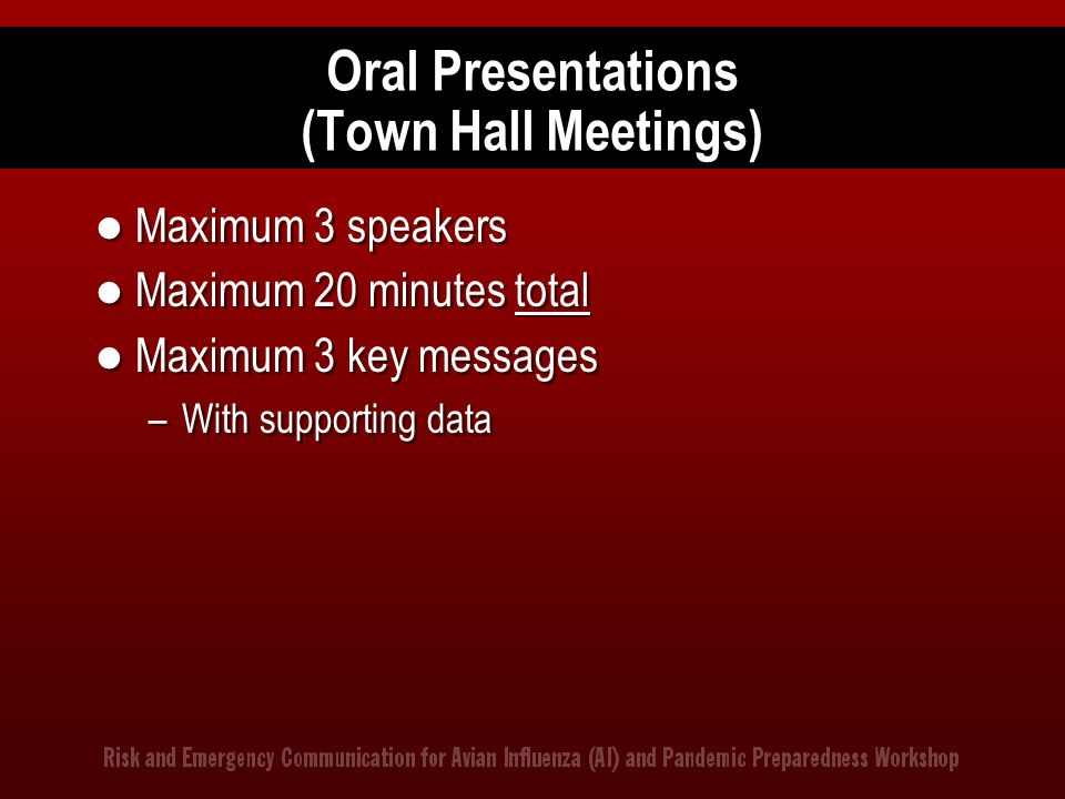 Oral Presentations (Town Hall Meetings) Maximum 3 speakers Maximum 20 minutes total Maximum 3 key messages –With supporting data Maximum 3 speakers Ma