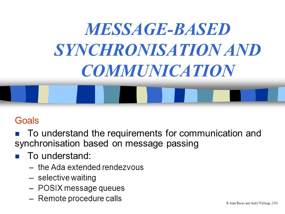 © Alan Burns and Andy Wellings, 2001 Message-Based Communication and Synchronisation n Use of a single construct for both synchronisation and communication n Three issues: –the model of synchronisation –the method of process naming –the message structure Process P1Process P2 send message receive message time