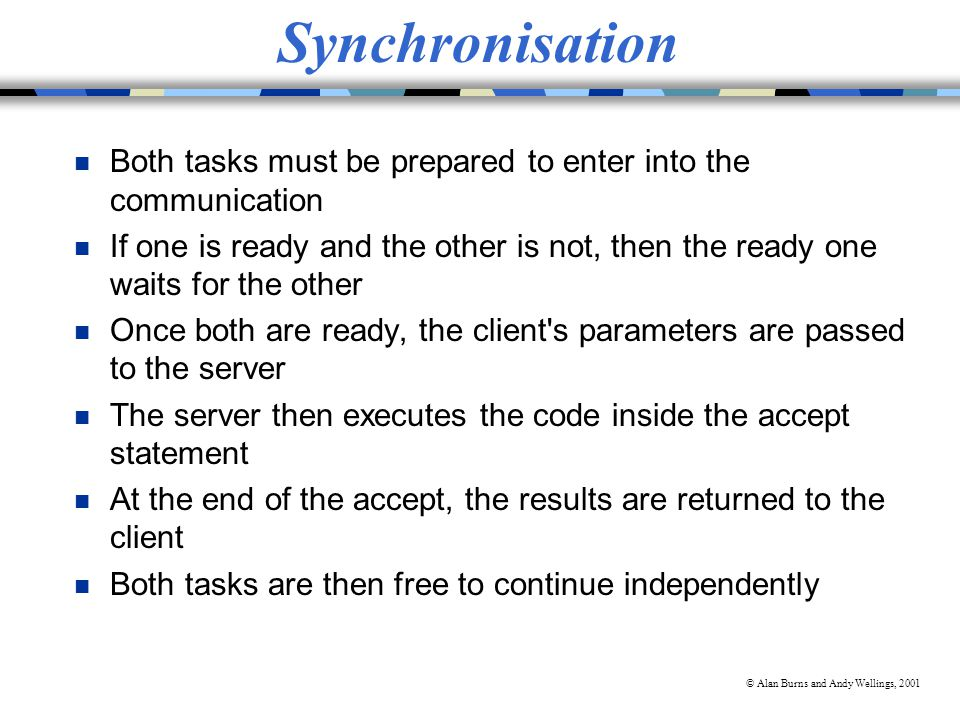 © Alan Burns and Andy Wellings, 2001 Synchronisation n Both tasks must be prepared to enter into the communication n If one is ready and the other is not, then the ready one waits for the other n Once both are ready, the client s parameters are passed to the server n The server then executes the code inside the accept statement n At the end of the accept, the results are returned to the client n Both tasks are then free to continue independently