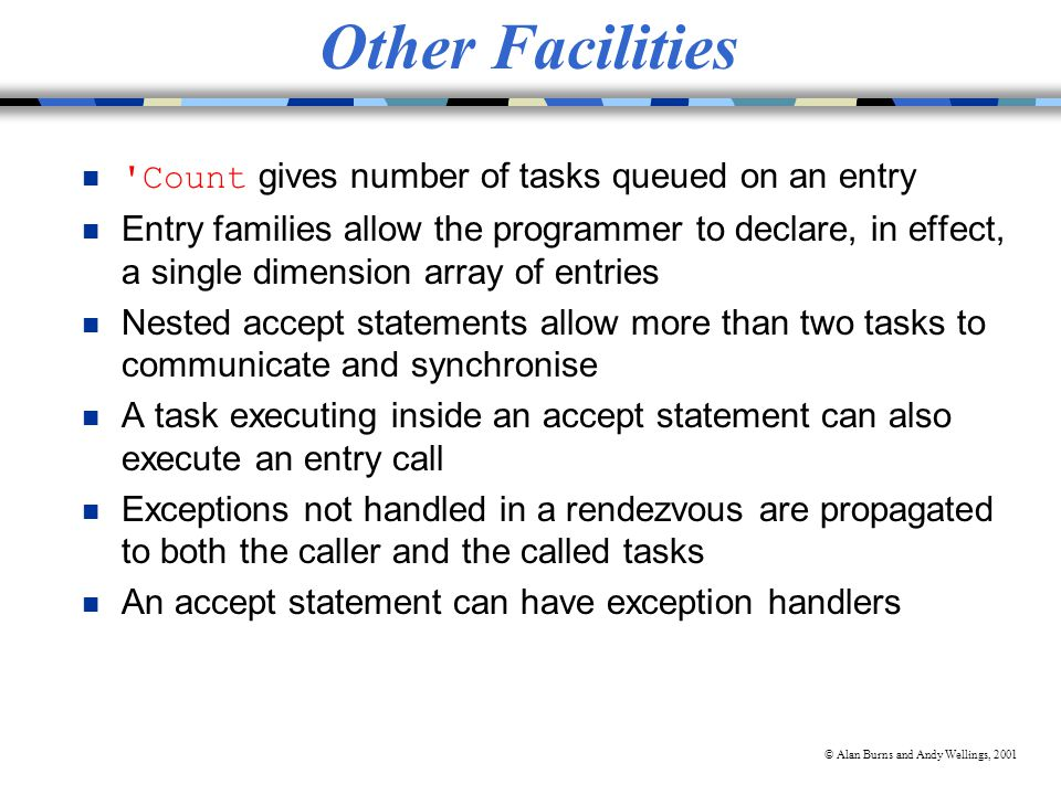 © Alan Burns and Andy Wellings, 2001 Other Facilities Count gives number of tasks queued on an entry n Entry families allow the programmer to declare, in effect, a single dimension array of entries n Nested accept statements allow more than two tasks to communicate and synchronise n A task executing inside an accept statement can also execute an entry call n Exceptions not handled in a rendezvous are propagated to both the caller and the called tasks n An accept statement can have exception handlers