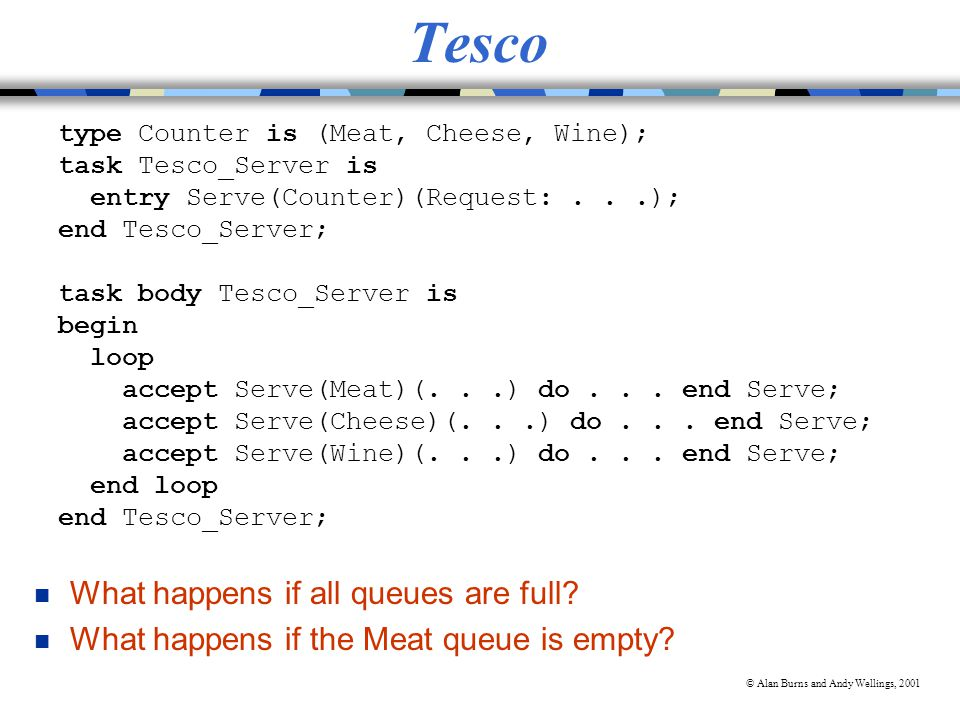 © Alan Burns and Andy Wellings, 2001 Tesco type Counter is (Meat, Cheese, Wine); task Tesco_Server is entry Serve(Counter)(Request:...); end Tesco_Server; task body Tesco_Server is begin loop accept Serve(Meat)(...) do...