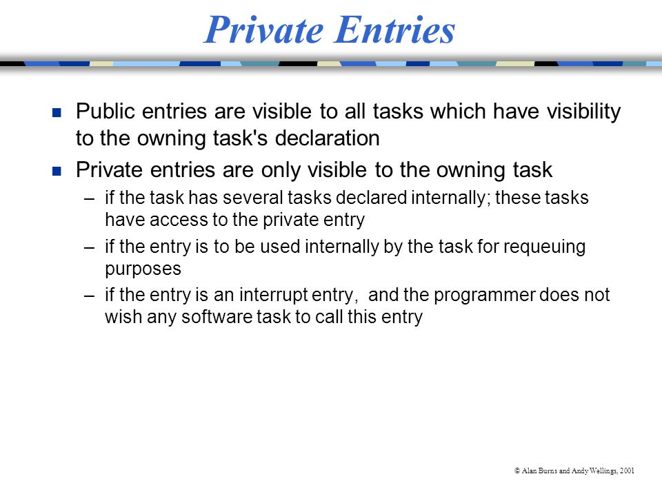 © Alan Burns and Andy Wellings, 2001 Private Entries n Public entries are visible to all tasks which have visibility to the owning task s declaration n Private entries are only visible to the owning task –if the task has several tasks declared internally; these tasks have access to the private entry –if the entry is to be used internally by the task for requeuing purposes –if the entry is an interrupt entry, and the programmer does not wish any software task to call this entry