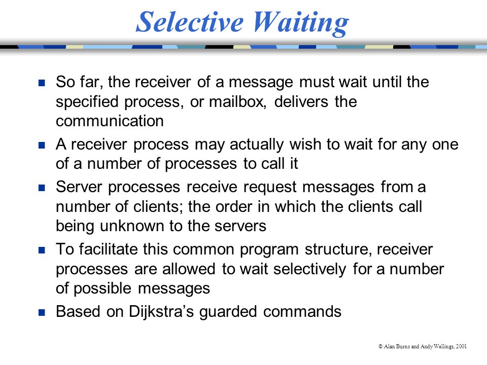 © Alan Burns and Andy Wellings, 2001 Selective Waiting n So far, the receiver of a message must wait until the specified process, or mailbox, delivers the communication n A receiver process may actually wish to wait for any one of a number of processes to call it n Server processes receive request messages from a number of clients; the order in which the clients call being unknown to the servers n To facilitate this common program structure, receiver processes are allowed to wait selectively for a number of possible messages n Based on Dijkstra's guarded commands