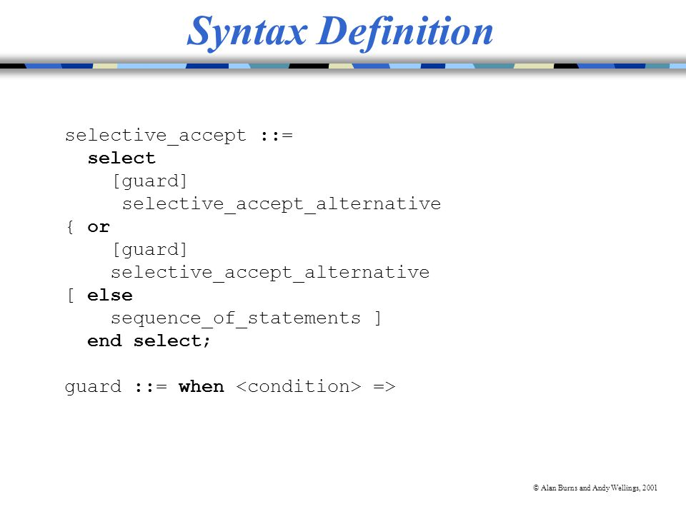 © Alan Burns and Andy Wellings, 2001 Syntax Definition selective_accept ::= select [guard] selective_accept_alternative { or [guard] selective_accept_alternative [ else sequence_of_statements ] end select; guard ::= when =>