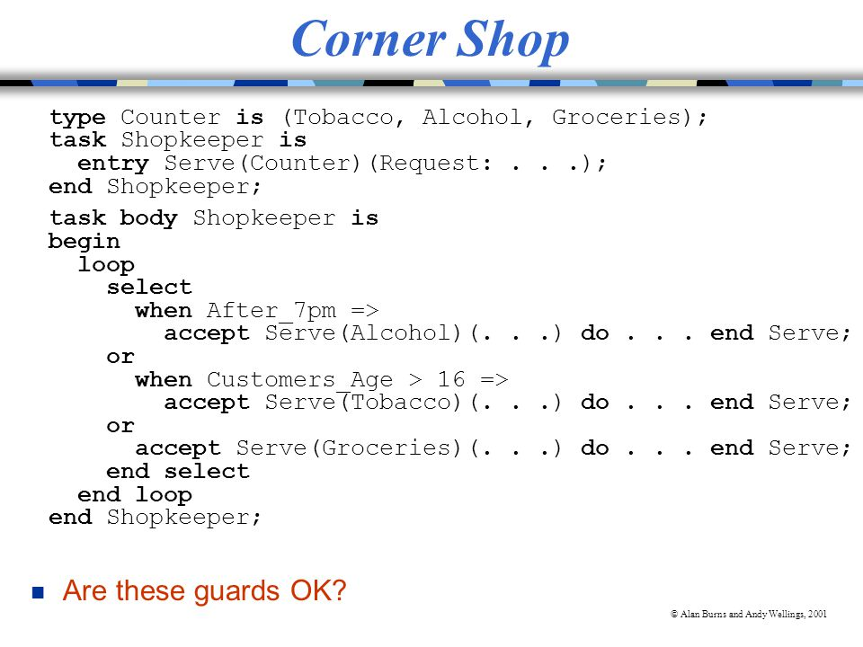 © Alan Burns and Andy Wellings, 2001 Corner Shop type Counter is (Tobacco, Alcohol, Groceries); task Shopkeeper is entry Serve(Counter)(Request:...); end Shopkeeper; task body Shopkeeper is begin loop select when After_7pm => accept Serve(Alcohol)(...) do...
