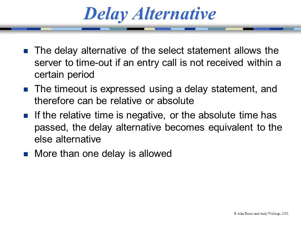 © Alan Burns and Andy Wellings, 2001 Delay Alternative n The delay alternative of the select statement allows the server to time-out if an entry call is not received within a certain period n The timeout is expressed using a delay statement, and therefore can be relative or absolute n If the relative time is negative, or the absolute time has passed, the delay alternative becomes equivalent to the else alternative n More than one delay is allowed