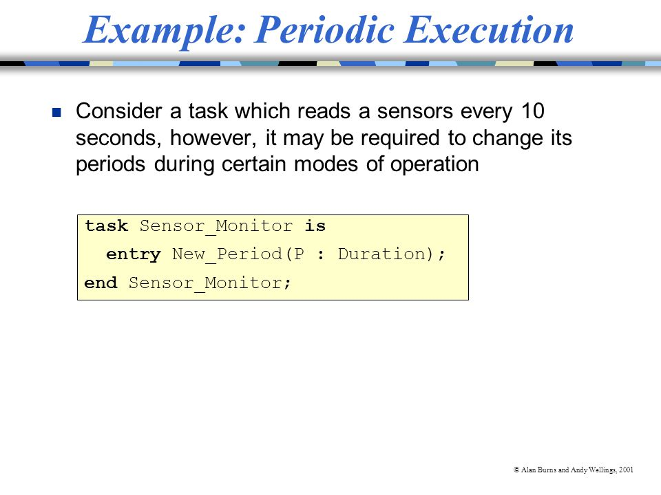 © Alan Burns and Andy Wellings, 2001 Example: Periodic Execution n Consider a task which reads a sensors every 10 seconds, however, it may be required to change its periods during certain modes of operation task Sensor_Monitor is entry New_Period(P : Duration); end Sensor_Monitor;