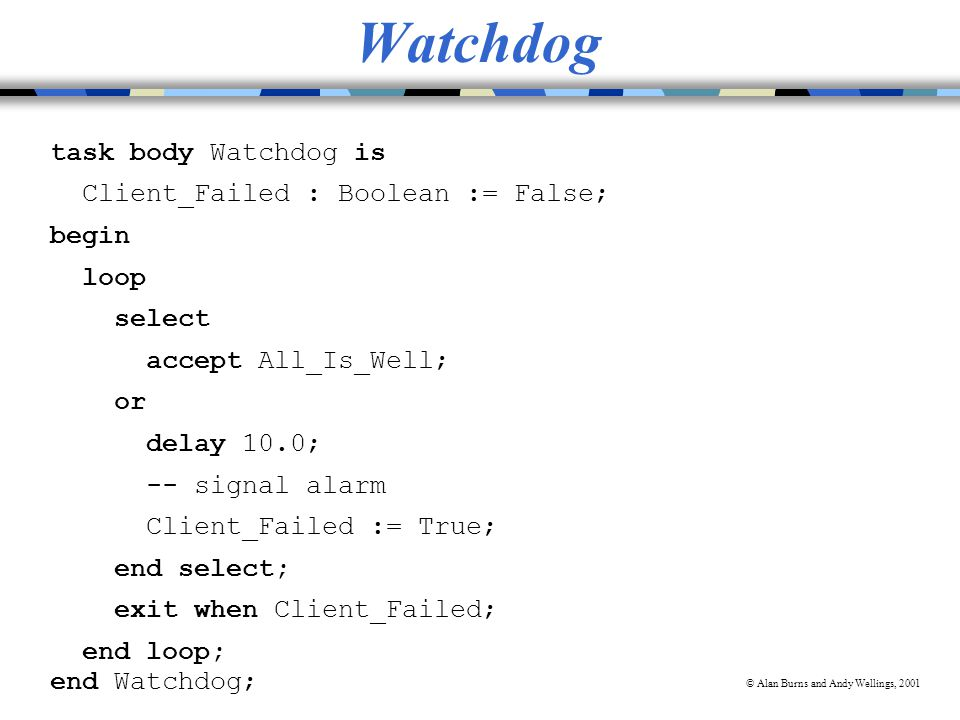 © Alan Burns and Andy Wellings, 2001 Watchdog task body Watchdog is Client_Failed : Boolean := False; begin loop select accept All_Is_Well; or delay 10.0; -- signal alarm Client_Failed := True; end select; exit when Client_Failed; end loop; end Watchdog;