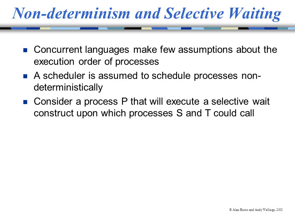 © Alan Burns and Andy Wellings, 2001 Non-determinism and Selective Waiting n Concurrent languages make few assumptions about the execution order of processes n A scheduler is assumed to schedule processes non- deterministically n Consider a process P that will execute a selective wait construct upon which processes S and T could call