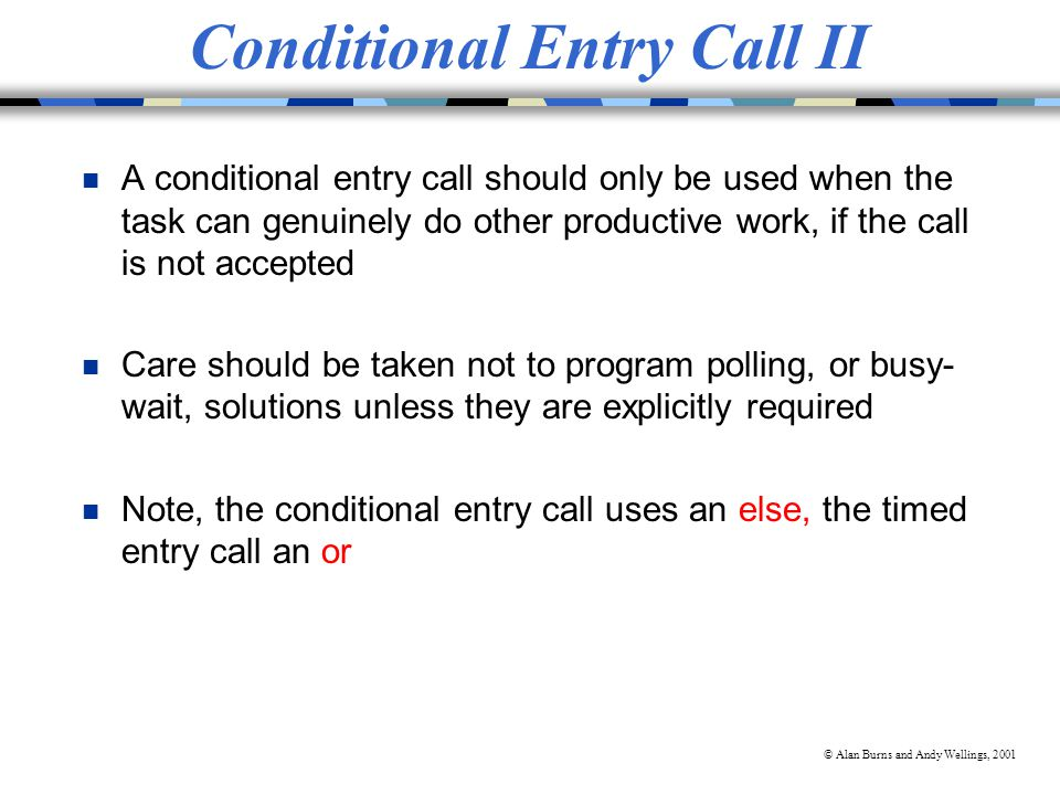 © Alan Burns and Andy Wellings, 2001 Conditional Entry Call II n A conditional entry call should only be used when the task can genuinely do other productive work, if the call is not accepted n Care should be taken not to program polling, or busy- wait, solutions unless they are explicitly required n Note, the conditional entry call uses an else, the timed entry call an or
