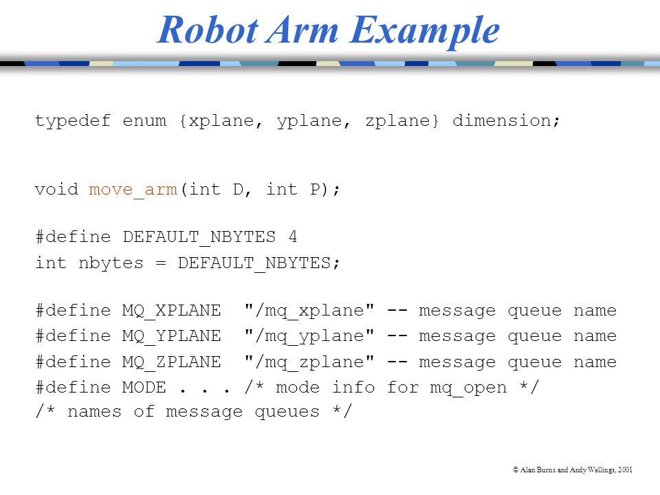 © Alan Burns and Andy Wellings, 2001 Robot Arm Example typedef enum {xplane, yplane, zplane} dimension; void move_arm(int D, int P); #define DEFAULT_NBYTES 4 int nbytes = DEFAULT_NBYTES; #define MQ_XPLANE /mq_xplane -- message queue name #define MQ_YPLANE /mq_yplane -- message queue name #define MQ_ZPLANE /mq_zplane -- message queue name #define MODE...