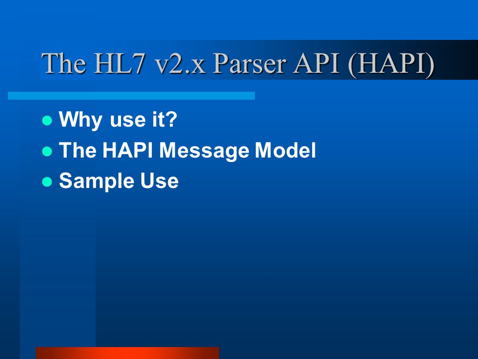 The HL7 v2.x Parser API (HAPI) Why use it The HAPI Message Model Sample Use