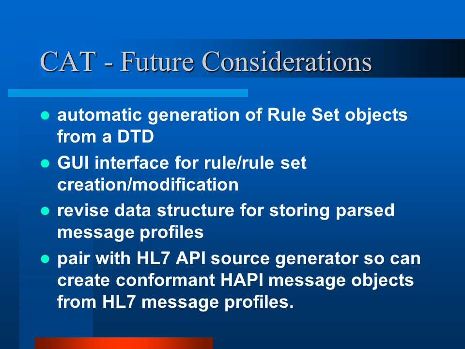 CAT - Future Considerations automatic generation of Rule Set objects from a DTD GUI interface for rule/rule set creation/modification revise data structure for storing parsed message profiles pair with HL7 API source generator so can create conformant HAPI message objects from HL7 message profiles.