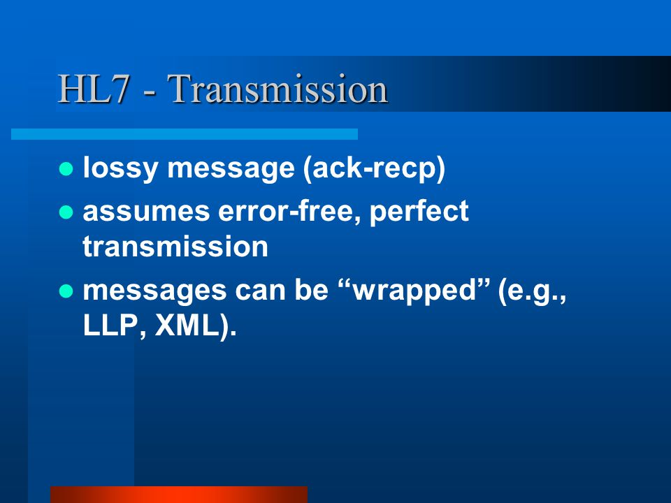 HL7 - Transmission lossy message (ack-recp) assumes error-free, perfect transmission messages can be wrapped (e.g., LLP, XML).
