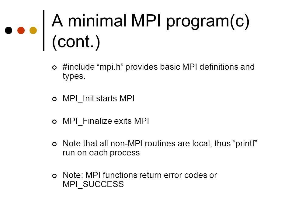 "A minimal MPI program(c) (cont.) #include ""mpi.h"" provides basic MPI definitions and types. MPI_Init starts MPI MPI_Finalize exits MPI Note that all n"