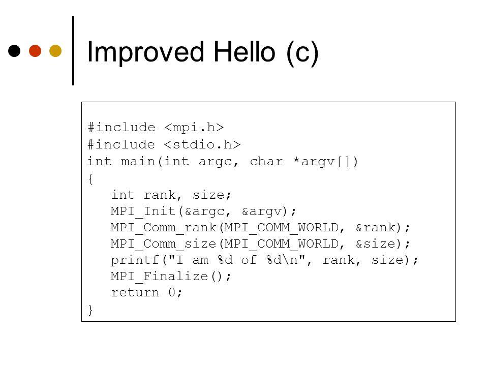 Improved Hello (c) #include int main(int argc, char *argv[]) { int rank, size; MPI_Init(&argc, &argv); MPI_Comm_rank(MPI_COMM_WORLD, &rank); MPI_Comm_