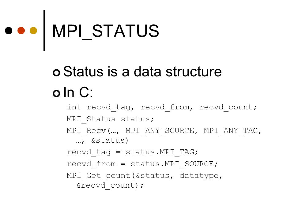 MPI_STATUS Status is a data structure In C: int recvd_tag, recvd_from, recvd_count; MPI_Status status; MPI_Recv(…, MPI_ANY_SOURCE, MPI_ANY_TAG, …, &st