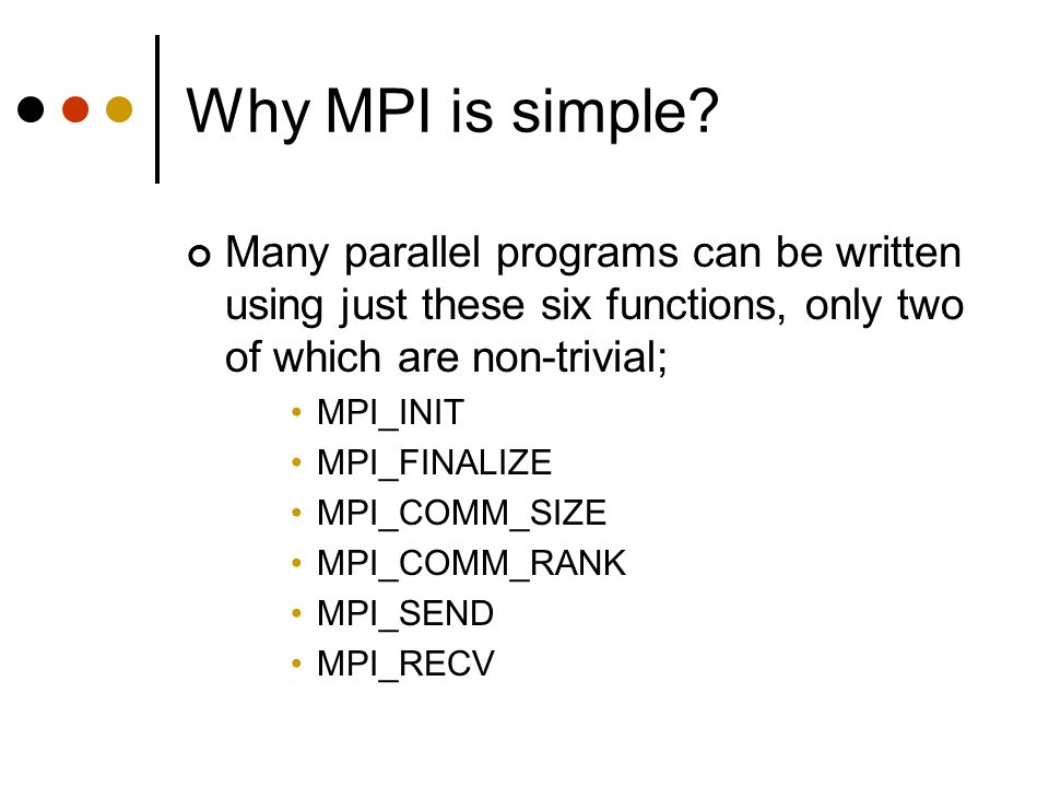 Why MPI is simple? Many parallel programs can be written using just these six functions, only two of which are non-trivial; MPI_INIT MPI_FINALIZE MPI_