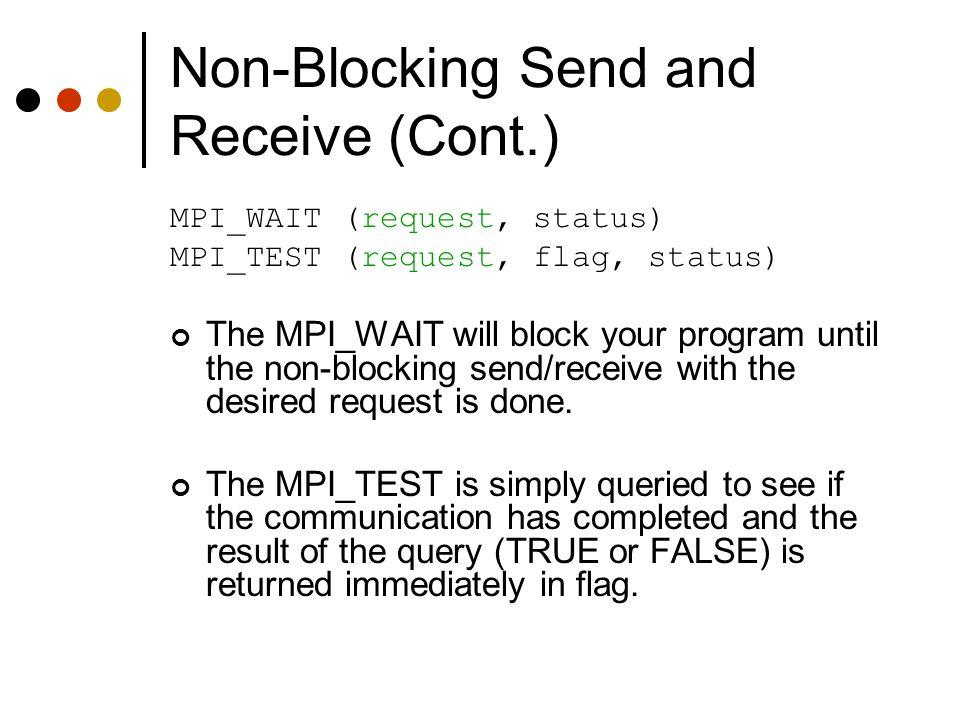 Non-Blocking Send and Receive (Cont.) MPI_WAIT (request, status) MPI_TEST (request, flag, status) The MPI_WAIT will block your program until the non-b