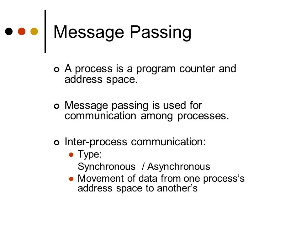 Message Passing A process is a program counter and address space. Message passing is used for communication among processes. Inter-process communicati