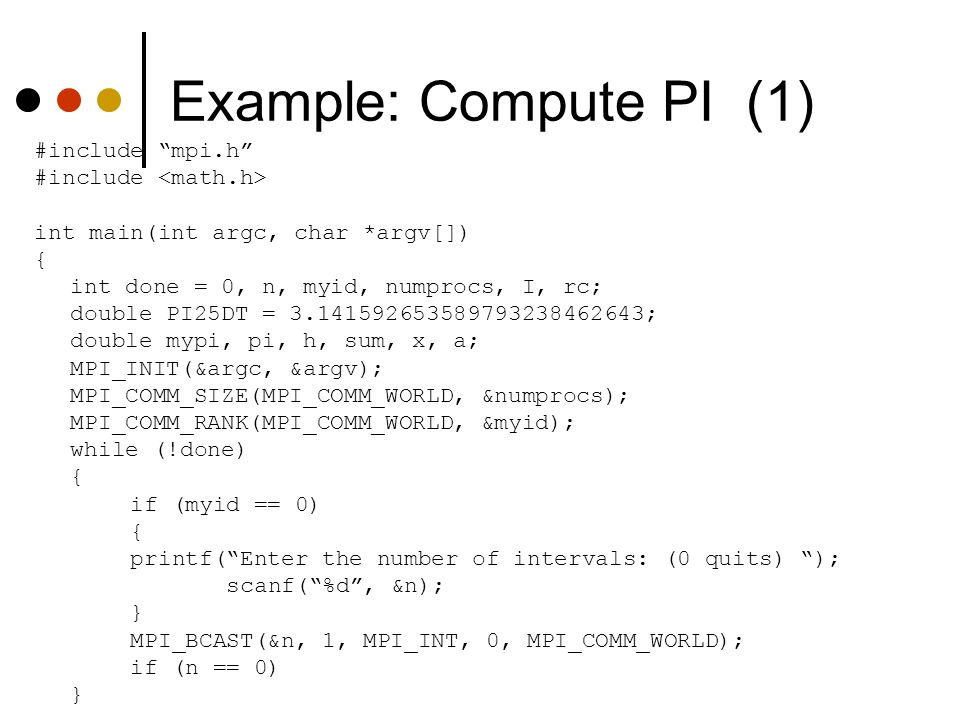 """Example: Compute PI (1) #include """"mpi.h"""" #include int main(int argc, char *argv[]) { int done = 0, n, myid, numprocs, I, rc; double PI25DT = 3.1415926"""