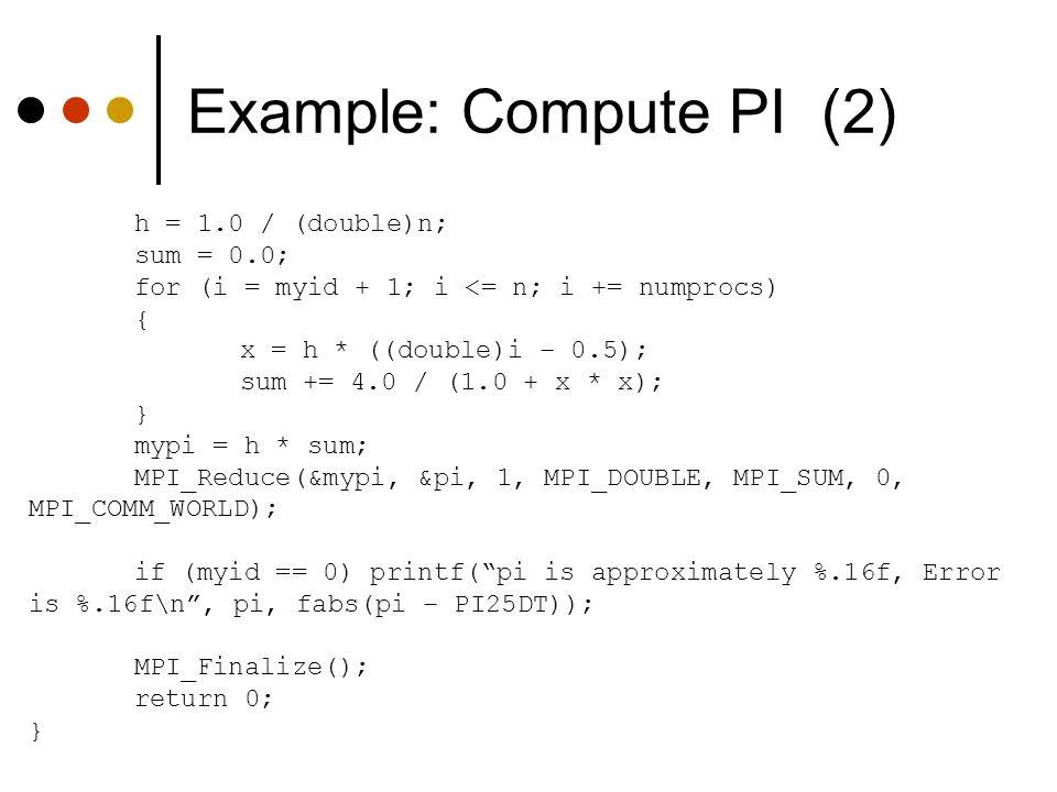 Example: Compute PI (2) h = 1.0 / (double)n; sum = 0.0; for (i = myid + 1; i <= n; i += numprocs) { x = h * ((double)i – 0.5); sum += 4.0 / (1.0 + x *