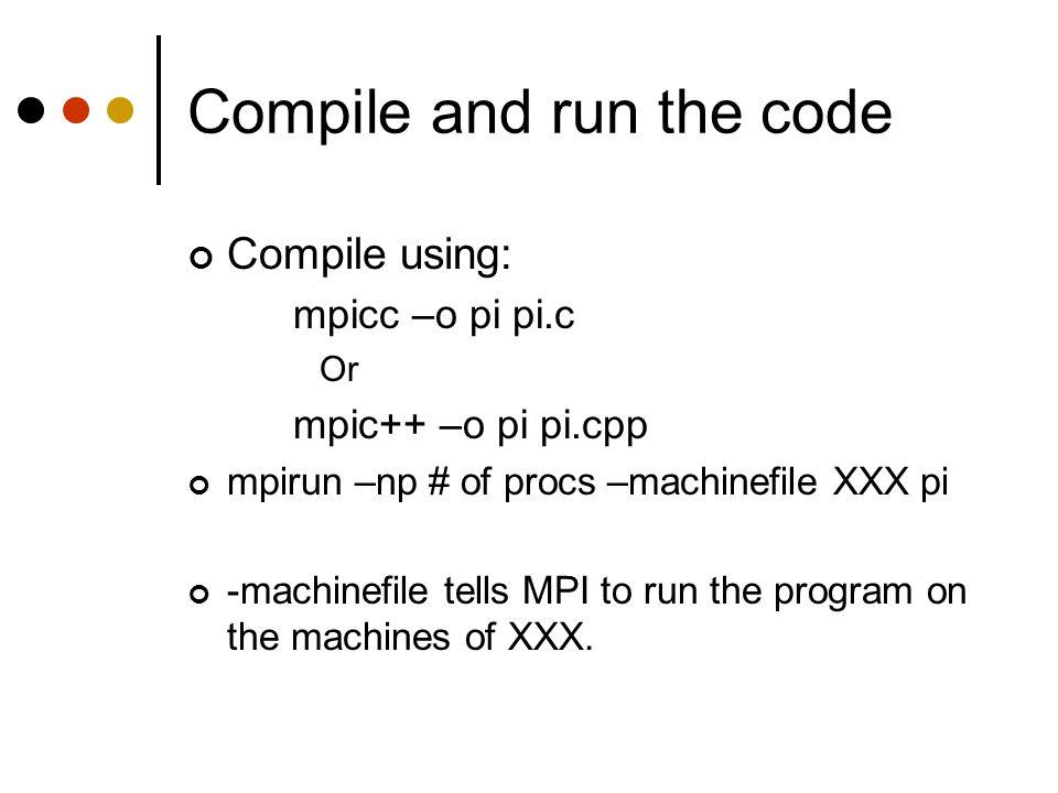 Compile and run the code Compile using: mpicc –o pi pi.c Or mpic++ –o pi pi.cpp mpirun –np # of procs –machinefile XXX pi -machinefile tells MPI to ru