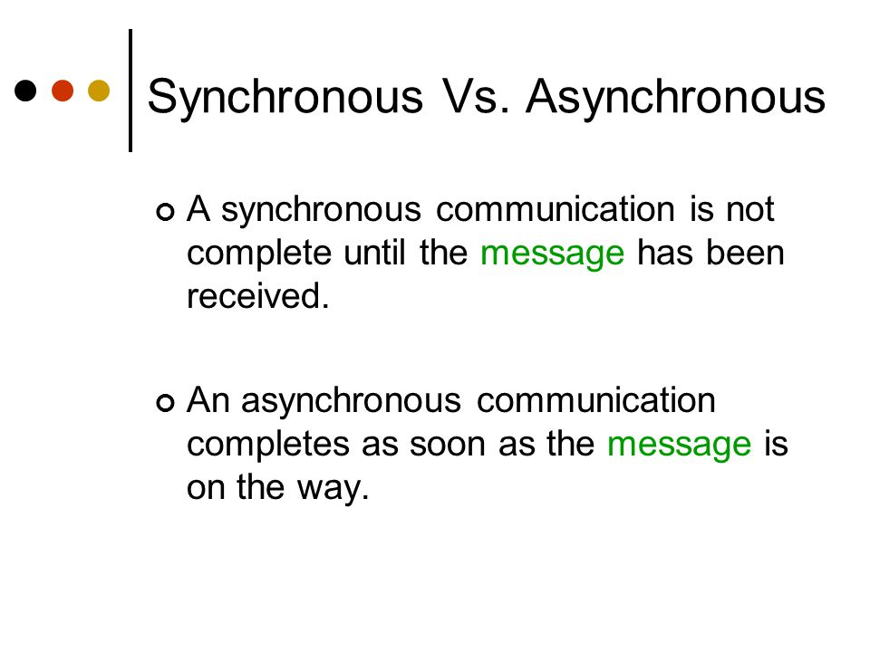 Synchronous Vs. Asynchronous A synchronous communication is not complete until the message has been received. An asynchronous communication completes