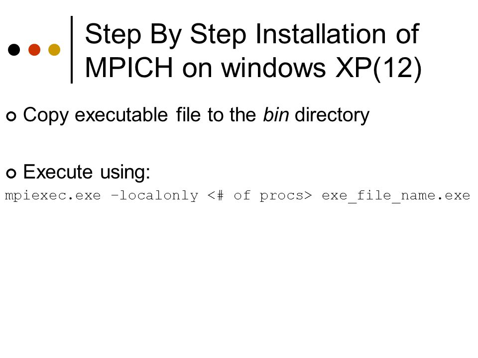 Step By Step Installation of MPICH on windows XP(12) Copy executable file to the bin directory Execute using: mpiexec.exe –localonly exe_file_name.exe