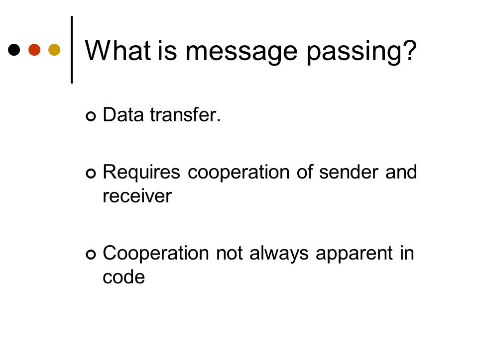 What is message passing? Data transfer. Requires cooperation of sender and receiver Cooperation not always apparent in code