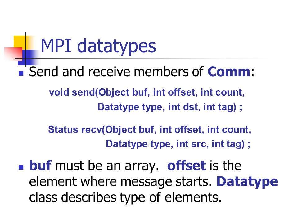 MPI datatypes Send and receive members of Comm: void send(Object buf, int offset, int count, Datatype type, int dst, int tag) ; Status recv(Object buf, int offset, int count, Datatype type, int src, int tag) ; buf must be an array.