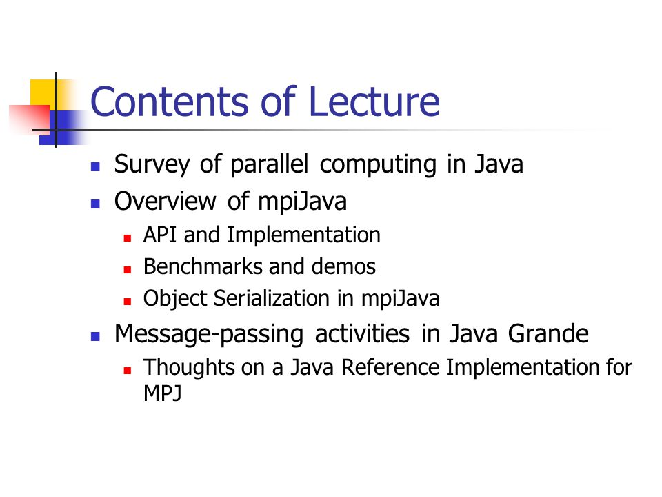 Contents of Lecture Survey of parallel computing in Java Overview of mpiJava API and Implementation Benchmarks and demos Object Serialization in mpiJava Message-passing activities in Java Grande Thoughts on a Java Reference Implementation for MPJ