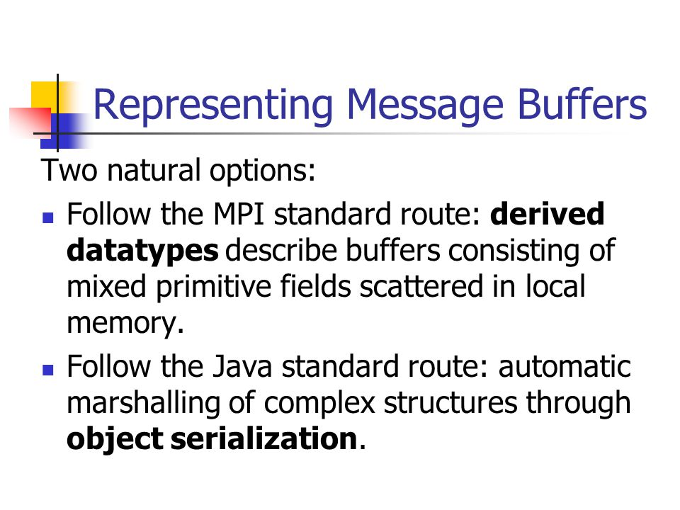Representing Message Buffers Two natural options: Follow the MPI standard route: derived datatypes describe buffers consisting of mixed primitive fields scattered in local memory.