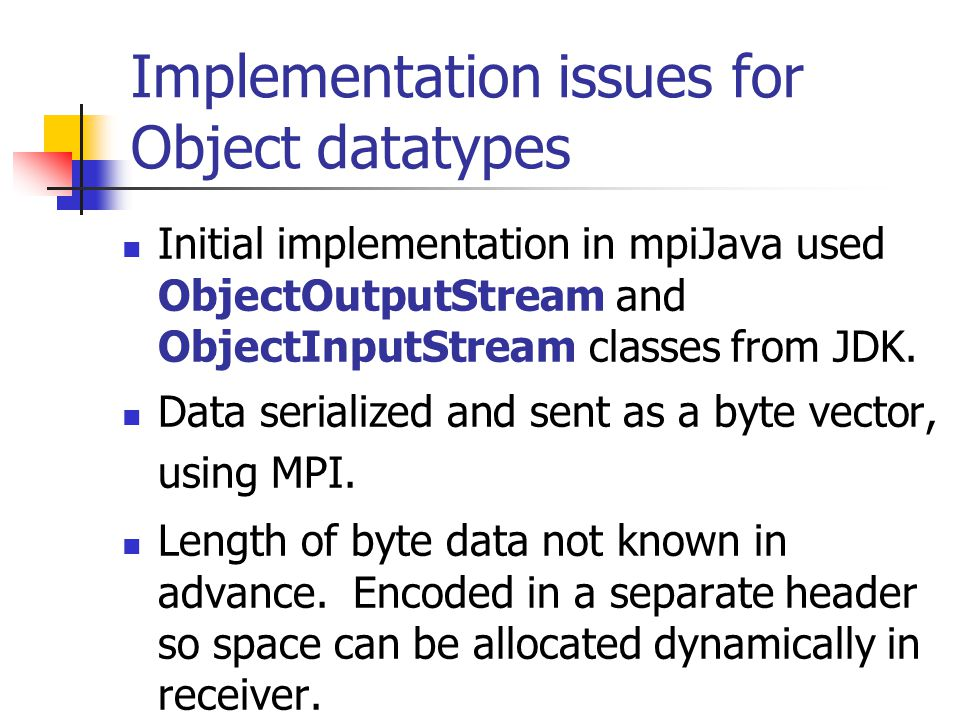 Implementation issues for Object datatypes Initial implementation in mpiJava used ObjectOutputStream and ObjectInputStream classes from JDK.