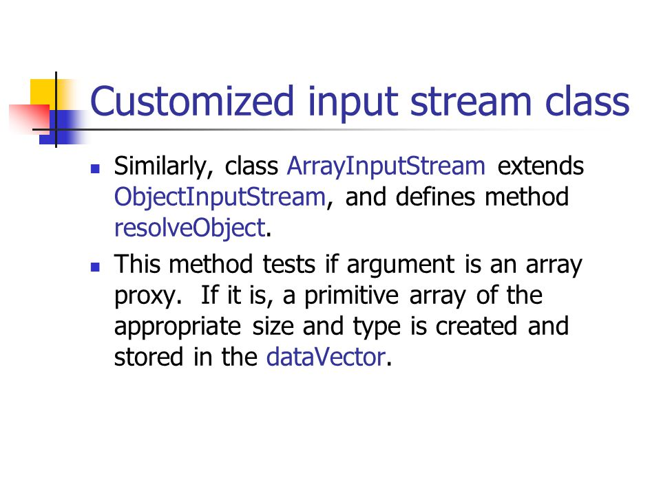 Customized input stream class Similarly, class ArrayInputStream extends ObjectInputStream, and defines method resolveObject.