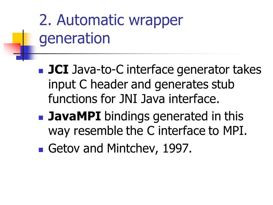 2. Automatic wrapper generation JCI Java-to-C interface generator takes input C header and generates stub functions for JNI Java interface. JavaMPI bi