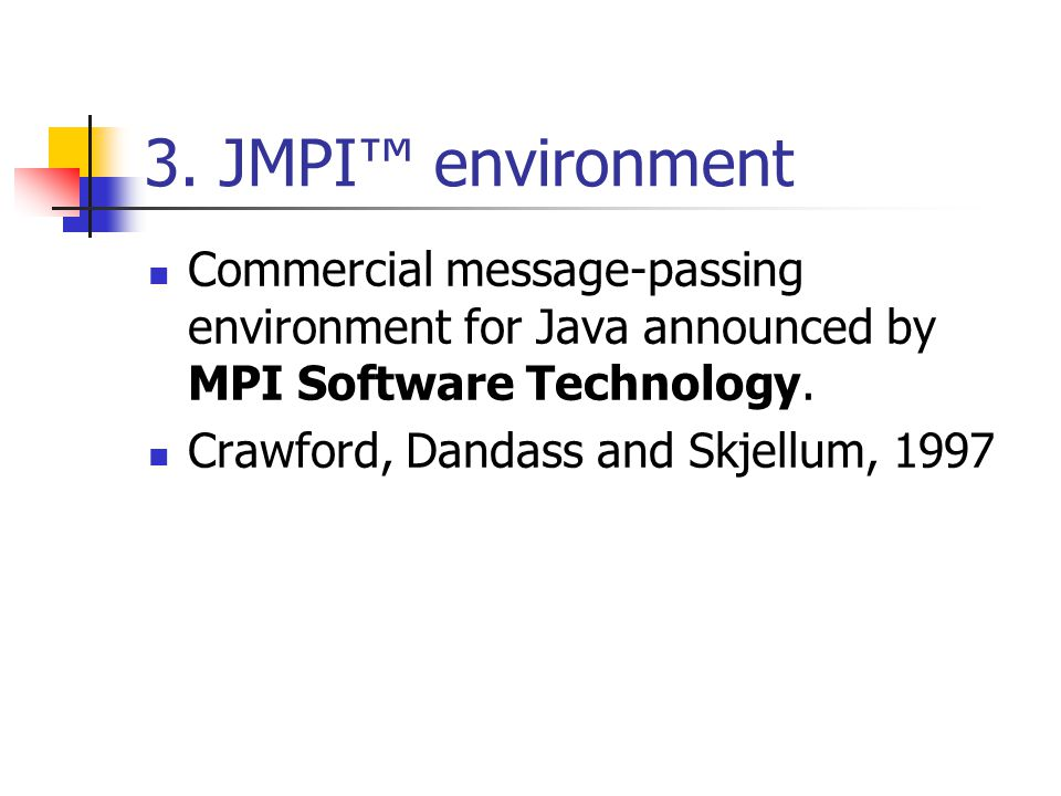 3. JMPI™ environment Commercial message-passing environment for Java announced by MPI Software Technology. Crawford, Dandass and Skjellum, 1997