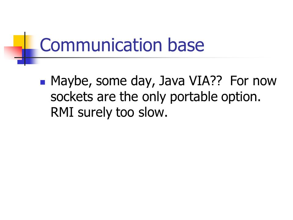 Communication base Maybe, some day, Java VIA . For now sockets are the only portable option.
