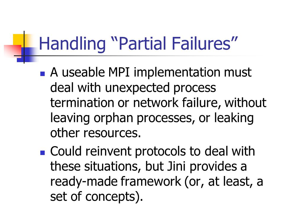 Handling Partial Failures A useable MPI implementation must deal with unexpected process termination or network failure, without leaving orphan processes, or leaking other resources.