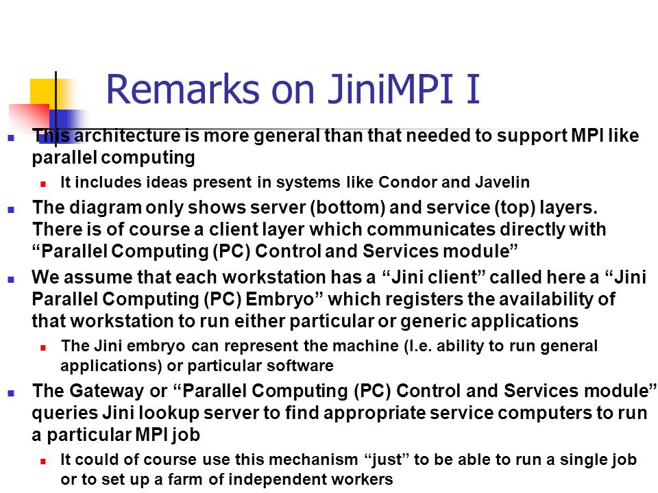 Remarks on JiniMPI I This architecture is more general than that needed to support MPI like parallel computing It includes ideas present in systems like Condor and Javelin The diagram only shows server (bottom) and service (top) layers.