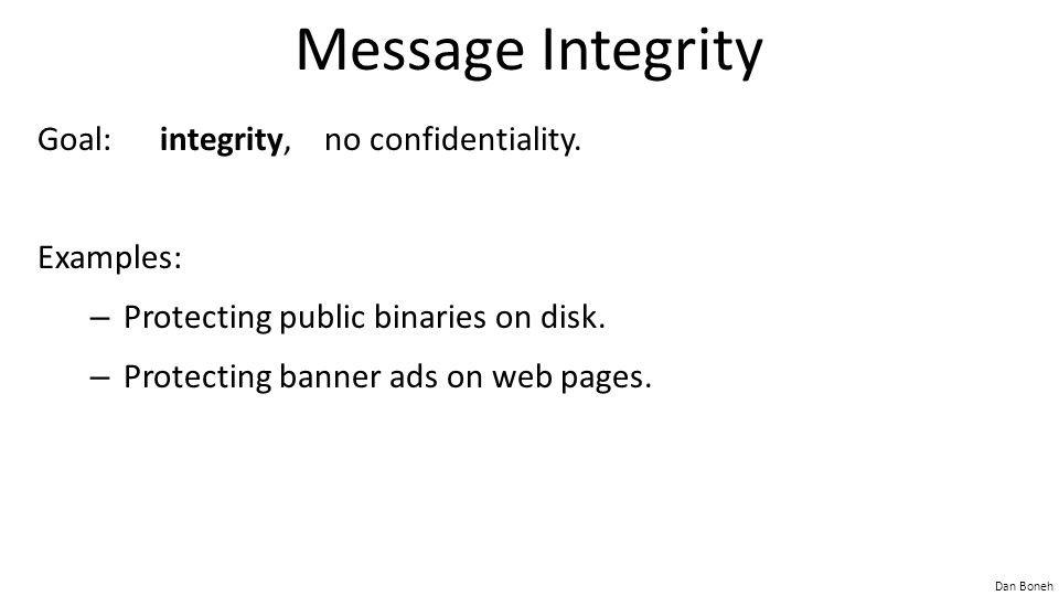 Dan Boneh Message Integrity Goal: integrity, no confidentiality.