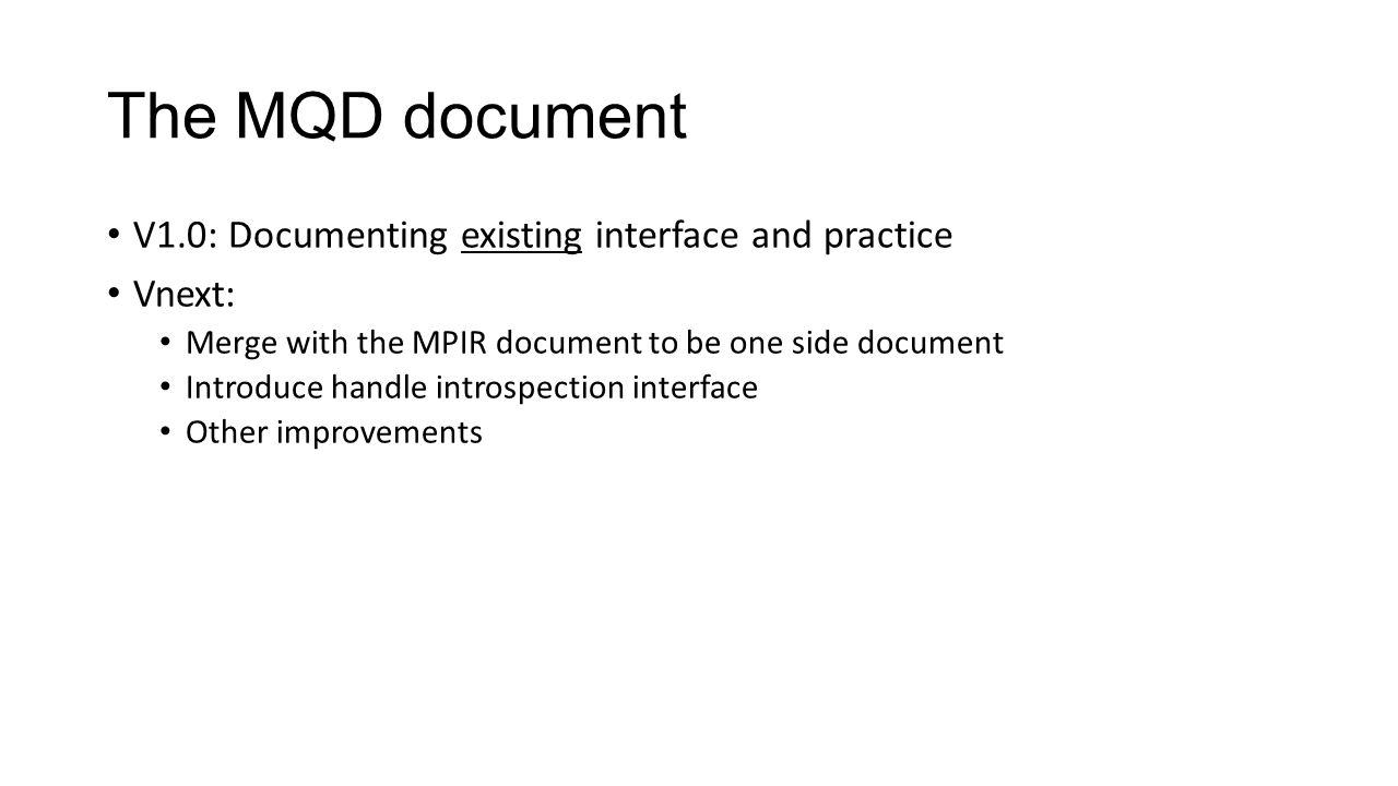 The MQD document V1.0: Documenting existing interface and practice Vnext: Merge with the MPIR document to be one side document Introduce handle introspection interface Other improvements