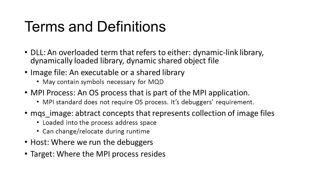 Terms and Definitions DLL: An overloaded term that refers to either: dynamic-link library, dynamically loaded library, dynamic shared object file Image file: An executable or a shared library May contain symbols necessary for MQD MPI Process: An OS process that is part of the MPI application.