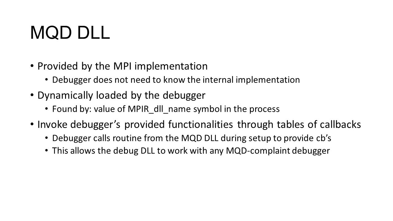 MQD DLL Provided by the MPI implementation Debugger does not need to know the internal implementation Dynamically loaded by the debugger Found by: value of MPIR_dll_name symbol in the process Invoke debugger's provided functionalities through tables of callbacks Debugger calls routine from the MQD DLL during setup to provide cb's This allows the debug DLL to work with any MQD-complaint debugger