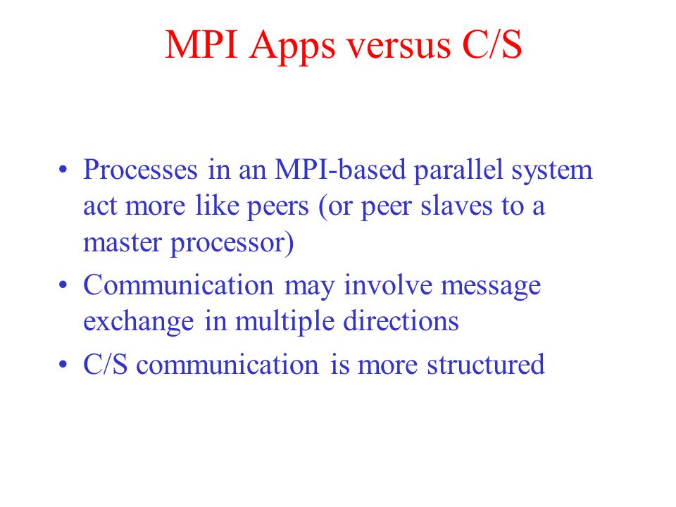 MPI Apps versus C/S Processes in an MPI-based parallel system act more like peers (or peer slaves to a master processor) Communication may involve mes