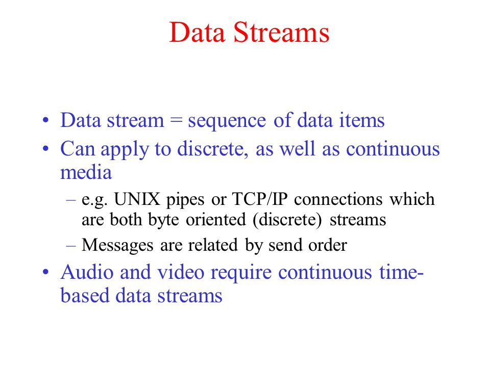 Data Streams Data stream = sequence of data items Can apply to discrete, as well as continuous media –e.g. UNIX pipes or TCP/IP connections which are