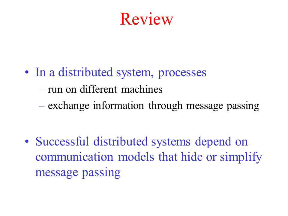 Review In a distributed system, processes –run on different machines –exchange information through message passing Successful distributed systems depe