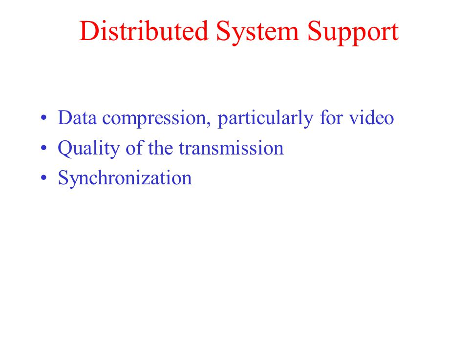 Distributed System Support Data compression, particularly for video Quality of the transmission Synchronization