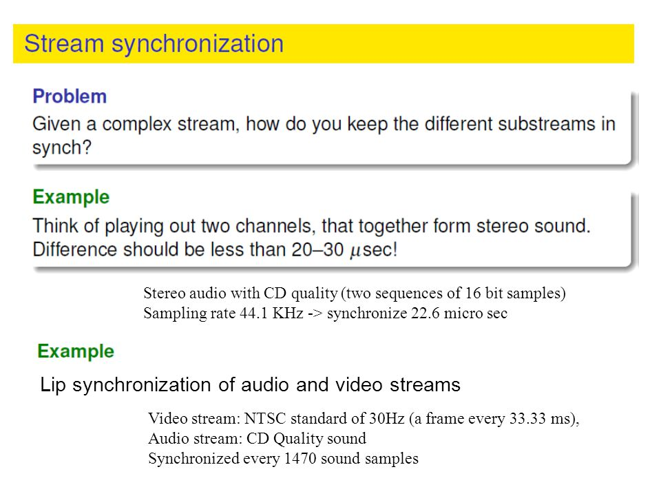 Stereo audio with CD quality (two sequences of 16 bit samples) Sampling rate 44.1 KHz -> synchronize 22.6 micro sec Lip synchronization of audio and v
