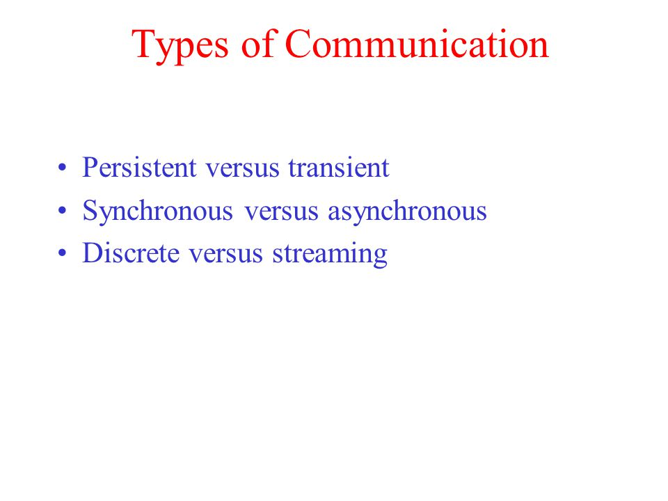 Types of Communication Persistent versus transient Synchronous versus asynchronous Discrete versus streaming